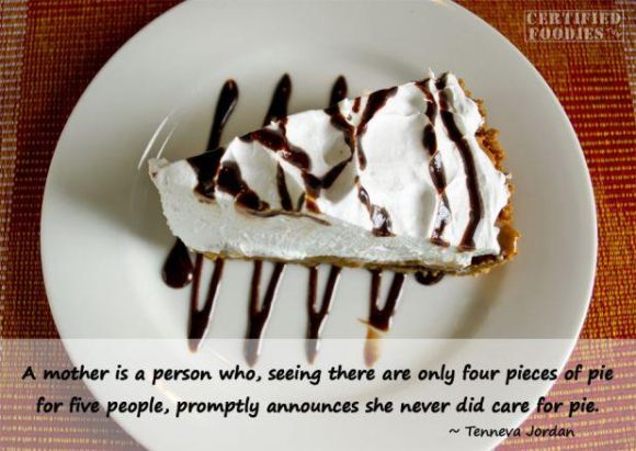 A mother is a person who, seeing there are only four pieces of pie for five people, promptly announces she never did care for pie